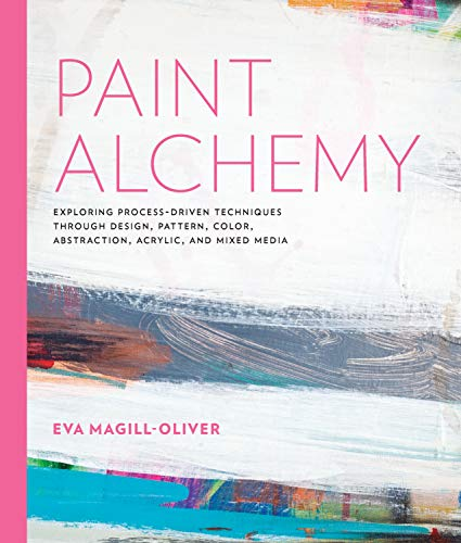 Paint Alchemy: Exploring Process-Driven Techniques through Design, Pattern, Color, Abstraction, Acrylic and Mixed Media