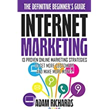 Internet Marketing: The Definitive Beginner's Guide: 13 Proven Online Marketing Strategies To Get More Customers And Make More Money (Internet Marketing ... Marketing Strategies) (English Edition)