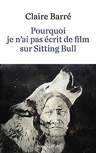 Pourquoi je n'ai pas écrit de film sur Sitting Bull par Claire Barré
