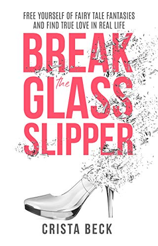 Break The Glass Slipper: Free Yourself from Fairy Tale Fantasies ...