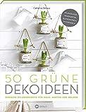 50 grüne Dekoideen: Einfache Pflanzrezepte für Haus, Garten und Balkon