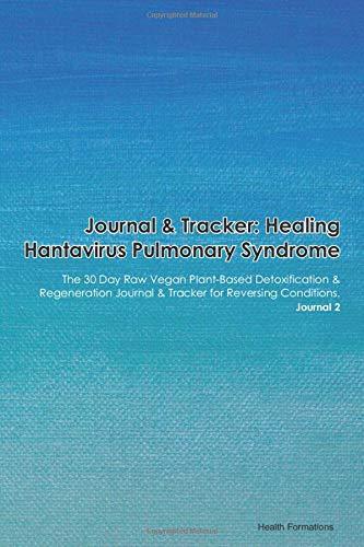 Journal & Tracker: Healing Hantavirus Pulmonary Syndrome (HPS): The 30 Day Raw Vegan Plant-Based Detoxification & Regeneration Journal & Tracker for Reversing Conditions. Journal 2