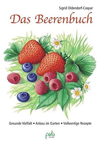 Das Beerenbuch: Gesunde Vielfalt - Anbau im Garten - Vollwertige Rezepte -
