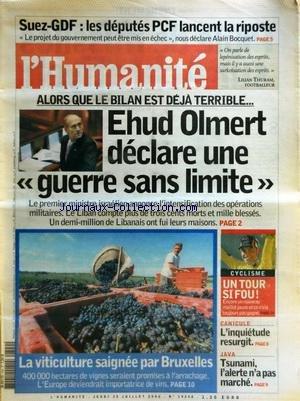 HUMANITE (L') [No 19248] du 20/07/2006 - SUEZ-GDF - LES DEPUTES PCF LANCENT LA RIPOSTE - ALORS QUE LE BILAN EST DEJA TERRIBLE - EHUD OLMERT DECLARE UNE GUERRE SANS LIMITE - LA VITICULTURE SAIGNEE PAR BRUXELLES - CYCLISME / UN TOUR SI FOU - JAVA / TSUNAMI par Collectif