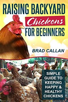 Raising Backyard Chickens For Beginners: Simple Guide To Keeping Happy & Healthy Backyard Chickens (Complete Guide) (English Edition) par [Callan, Brad]