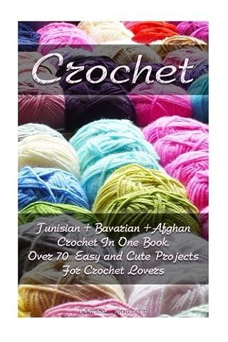 Crochet: Tunisian + Bavarian +Afghan Crochet In One Book. Over