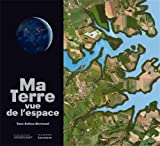 Ma Terre vue de l'espace | Arthus-Bertrand, Yann (1946-....). Auteur