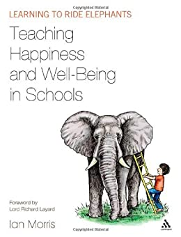 Teaching Happiness and Well-Being in Schools: Learning to ride elephants by [Morris, Ian]
