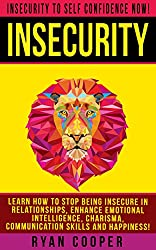 Insecurity: Insecurity To Self Confidence NOW! - Learn How To Stop Being Insecure In Relationships, Enhance Emotional Intelligence, Charisma, Communication ... Overcome Fear, Jealousy, Relationships)