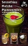 Smoothies Matcha Pflanzenmilch: 51 Rezepte für den Mixer