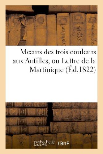 Moeurs des trois couleurs aux Antilles, ou Lettre de la Martinique sur les vices du système: colonial dans les colonies françaises. (Saint-Pierre, le 9 juin 1822.)