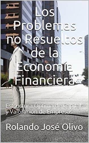 Los Problemas no Resueltos de la Economía Financiera: Estructura Óptima de Capital y Valoración de Empresas por Rolando José Olivo