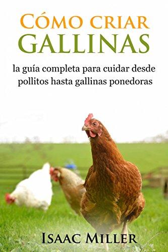 Cómo criar gallinas: la guía completa para cuidar desde pollitos hasta gallinas ponedoras por Isaac Miller