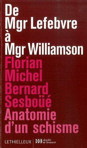 De Mgr Lefebvre à Mgr Williamson : Anatomie d'un schisme par Florian Michel