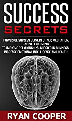 Success Secrets: Powerful Success Secrets Of NLP, Meditation, And Self Hypnosis To Improve Relationships, Succeed In Business, Have Greater Emotional Intelligence, ... Fear, Manifestation) (English Edition)
