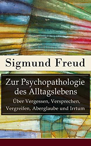 Zur Psychopathologie des Alltagslebens - Über Vergessen, Versprechen, Vergreifen, Aberglaube und Irrtum: Grundlagenwerk der Psychoanalyse