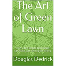 The Art of a Green Lawn: How a few simple techniques can make your lawn grow strong. (English Edition)