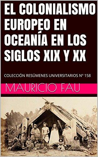 EL COLONIALISMO EUROPEO EN OCEANÍA EN LOS SIGLOS XIX Y XX: COLECCIÓN RESÚMENES UNIVERSITARIOS Nº 158 por Mauricio Fau