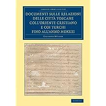 Documenti sulle relazioni delle città Toscane coll'Oriente Cristiano e coi Turchi fino all'anno MDXXXI (Cambridge Library Collection - European History)