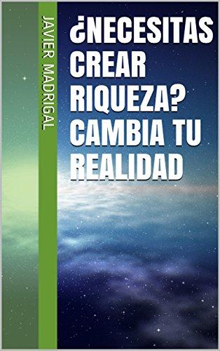 ¿NECESITAS CREAR RIQUEZA?  CAMBIA TU REALIDAD por Javier Madrigal