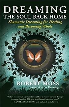 Dreaming the Soul Back Home: Shamanic Dreaming for Healing and Becoming Whole by [Moss, Robert]