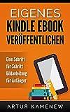 Eigenes Kindle Ebook veröffentlichen - Eine Schritt für Schritt Bildanleitung für Anfänger