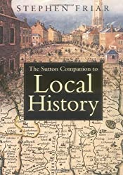 The Companion to Local History New Edition by Stephen Friar published by The History Press Ltd (2004)