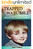 TRAPPED IN A BUBBLE: The Shocking True Story of Child Abuse, Extreme Bullying and Depression (Child Abuse True Stories: Gay)
