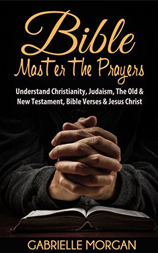 Bible: Master the Prayers: Understand Christianity, Judaism, the Old & New Testament, Bible Verses & Jesus Christ (Bible Study, Gospel, Christianity, Evangelism, ... Religion, Spirituality, Christ, Jesus, God)