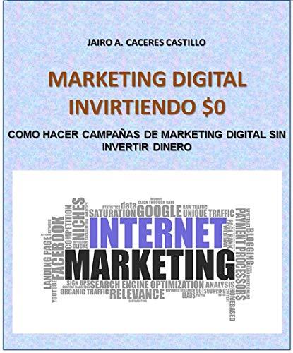 MARKETING DIGITAL INVIRTIENDO $0: COMO HACER CAMPAÑAS DE MARKETING DIGITAL SIN INVERTIR DINERO