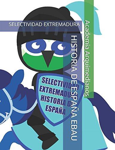 HISTORIA DE ESPAÑA EBAU: SELECTIVIDAD EXTREMADURA por Academia Arquimedianos