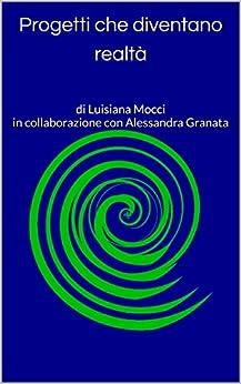 Progetti che diventano realtà: di Luisiana Mocci in collaborazione con Alessandra Granata (Italian Edition) by [Granata, in collaborazione con Alessandra, Granata, Alessandra]