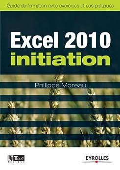 Excel 2010 initiation : Guide de formation avec exercics et cas pratiques (Les guides de formation Tsoft)