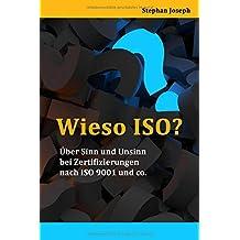 WIESO ISO?: Über Sinn und Unsinn bei Zertifizierungen nach ISO 9001 und co.