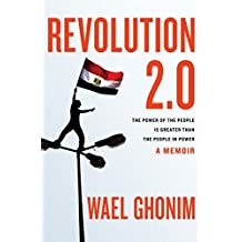 Revolution 2.0: The Power of the People Is Greater Than the People in Power: A Memoir by Wael Ghonim (2012-01-17)
