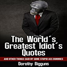 The World's Greatest Idiot's Quotes: And Other Things Said by Some Stupid Ass Dummies
