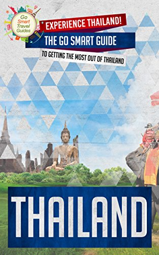 Thailand: Experience Thailand! The Go Smart Guide To Getting The Most Out Of Thailand (Thailand - Bangkok - Travel Guide - Globe Trotting - Southeast Asia) (English Edition)