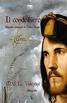 Il condottiero: Biografia romanzata su Cesare Borgia (Le biografie romanzate Vol. 1) di [Valentini, MGL]