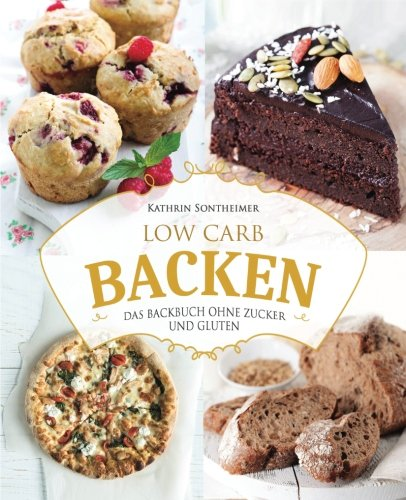 Low Carb Backen - Das Backbuch ohne Zucker und Gluten: 80 köstliche Low Carb Rezepte für Kuchen, Gebäck, Brot, Pizza und Co (low carb kochbuch, low carb rezepte, low carb high fat, low carb backbuch)