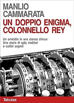 Un doppio enigma, colonello Rey: Un omicidio in una stanza chiusa. Una storia di spie, traditori e codici segreti. (Il colonnello Rey Vol. 2) di [Cammarata, Manlio]