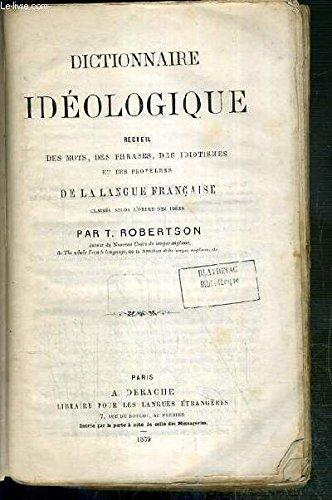 DICTIONNAIRE IDEOLOGIQUE - RECUEIL DES MOTS, DES PHRASES, DES IDIOTISMES ET DES PROVERBES DE LA LANGUE FRANCAISE.