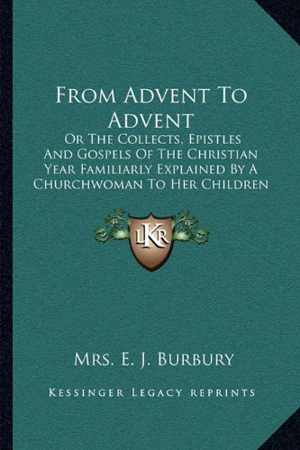 From Advent to Advent: Or the Collects, Epistles and Gospels of the Christian Year Familiarly Explained by a Churchwoman to Her Children (1850)