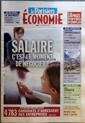 PARISIEN ECONOMIE (LE) du 12/12/2005 - ILE-DE-FRANCE - LE BOURGET MISE SUR L'AVIATION D'AFFAIRES - SALAIRE - C'EST LE MOMENT DE NEGOCIER-ü! - VOTRE ENTREPRISE - ILS FONT L'ECONOMIE - HIPPOPOTAMUS SE REFAIT UNE BEAUTE - ILS INNOVENT - VIDEOFOREVER MET VOS VIEUX FILMS SUR DVD - SAGA - SERRE-CHEVALIER - LA STATION DE SKI REPART EN FLECHE - VOTRE ARGENT - DOSSIER - CREDITS - ATTENTION AUX TAUX VARIABLES - COMBIEN COUTE... - UN TELEVISEUR A ECRAN PLAT - COUP DE POUCE POUR L'EMPLOI - 4783 CANDIDATS S par Collectif
