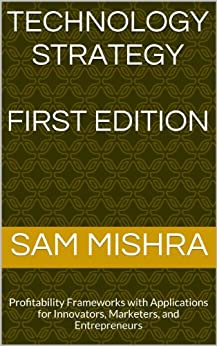 Technology Strategy: Profitability Frameworks with Applications for Innovators, Marketers, and Entrepreneurs (English Edition) par [Mishra, Sam]