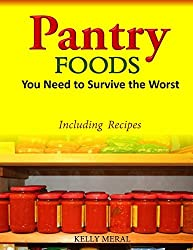 Pantry Foods You Need to Survive the Worst: Including Recipes using Pantry Staples by Kelly Meral (2014-06-18)