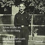 Schau dir das an, das ist der Krieg: Dieter Wellershoff erzählt sein Leben als Soldat -