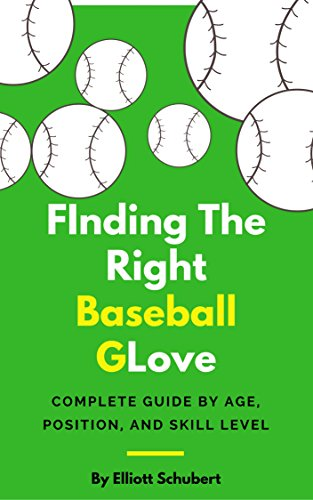 Baseball Glove: Finding the right baseball glove for each age, position, and skill level. Glove guide for outfielders, infielders, pitchers, and catchers. (Baseball Glove, Bats, Cleats, Gear)