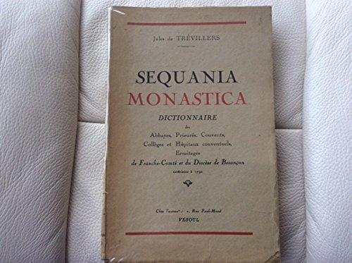 Sequania Monastica Dictionnaire des Abbayes, Prieurés, Couvents, Collèges et Hopitaux conventuels, Ermitages de Franche-Comté et du Diocèse de Besançon antérieurs à 1790