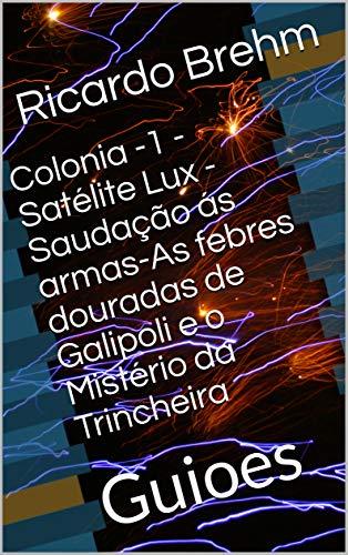 Colonia -1 - Satélite Lux - Saudação ás armas-As febres douradas de Galipoli e o Mistério da Trincheira: Guioes  (Portuguese Edition) por Ricardo Brehm