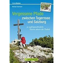 Vergessene Pfade zwischen Tegernsee und Salzburg: Der etwas andere Wanderführer mit 30 Wanderwegen und Bergtouren zw. Tegernsee und Salzburg, mit Wilder ... rund um den Chiemsee (Erlebnis Wandern)